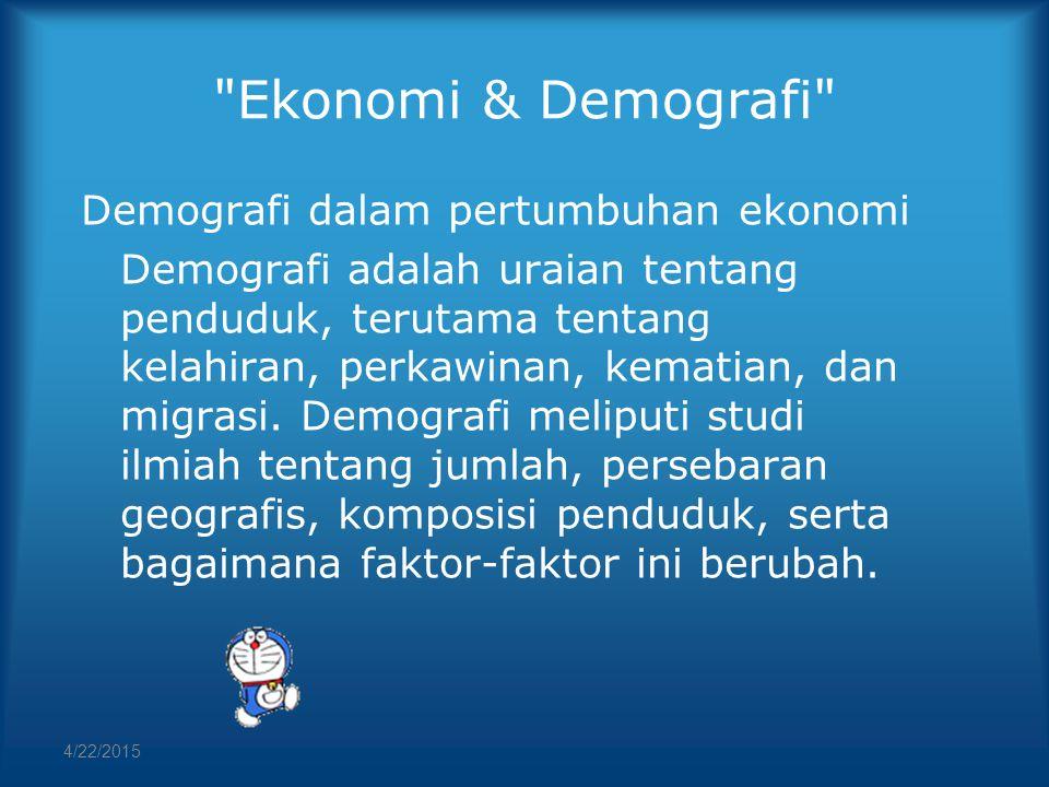 4/22/2015 Ekonomi & Demografi Demografi dalam pertumbuhan ekonomi Demografi adalah uraian tentang penduduk, terutama tentang kelahiran, perkawinan, kematian, dan migrasi.