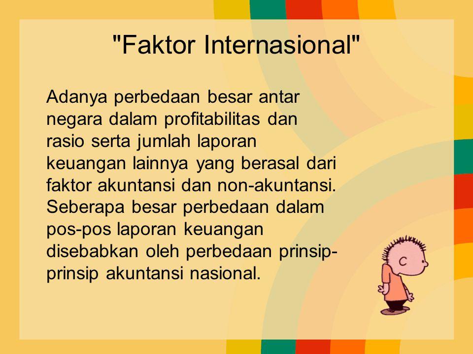 Faktor Internasional Adanya perbedaan besar antar negara dalam profitabilitas dan rasio serta jumlah laporan keuangan lainnya yang berasal dari faktor akuntansi dan non-akuntansi.