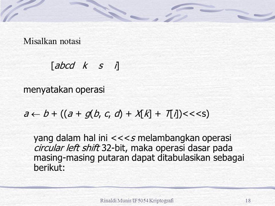 Rinaldi Munir/IF5054 Kriptografi18 Misalkan notasi [abcd k s i] menyatakan operasi a  b + ((a + g(b, c, d) + X[k] + T[i])<<<s) yang dalam hal ini <<<