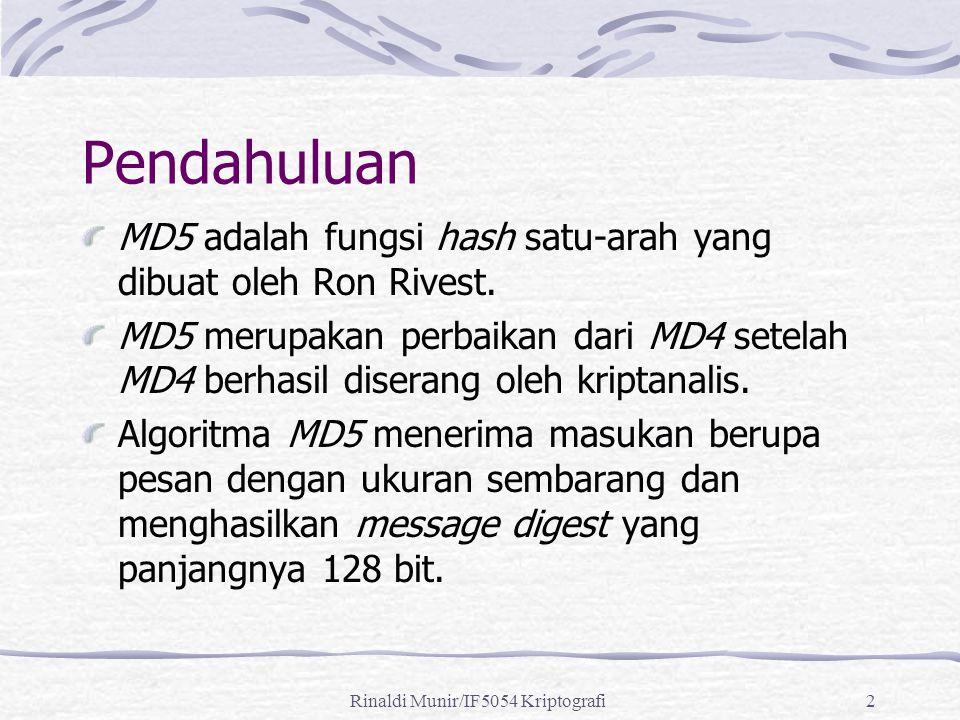 Rinaldi Munir/IF5054 Kriptografi2 Pendahuluan MD5 adalah fungsi hash satu-arah yang dibuat oleh Ron Rivest. MD5 merupakan perbaikan dari MD4 setelah M