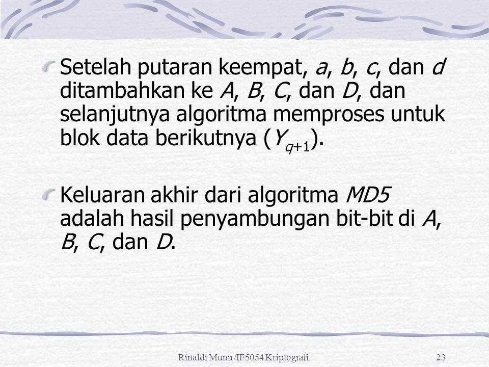 Rinaldi Munir/IF5054 Kriptografi23 Setelah putaran keempat, a, b, c, dan d ditambahkan ke A, B, C, dan D, dan selanjutnya algoritma memproses untuk bl