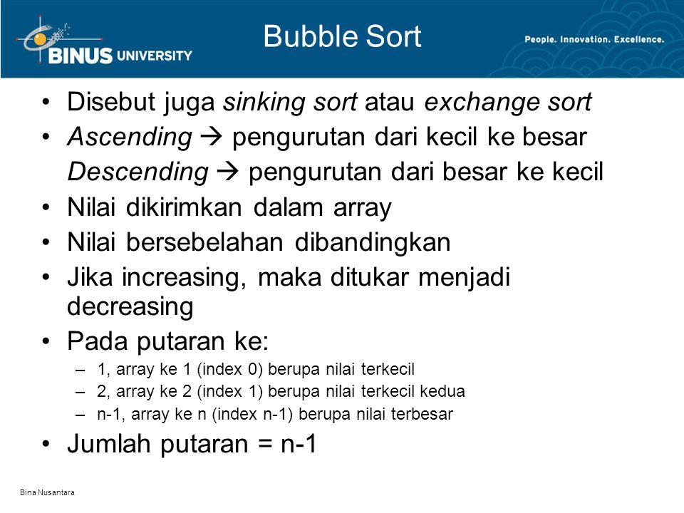 Bina Nusantara Bubble Sort Disebut juga sinking sort atau exchange sort Ascending  pengurutan dari kecil ke besar Descending  pengurutan dari besar ke kecil Nilai dikirimkan dalam array Nilai bersebelahan dibandingkan Jika increasing, maka ditukar menjadi decreasing Pada putaran ke: –1, array ke 1 (index 0) berupa nilai terkecil –2, array ke 2 (index 1) berupa nilai terkecil kedua –n-1, array ke n (index n-1) berupa nilai terbesar Jumlah putaran = n-1