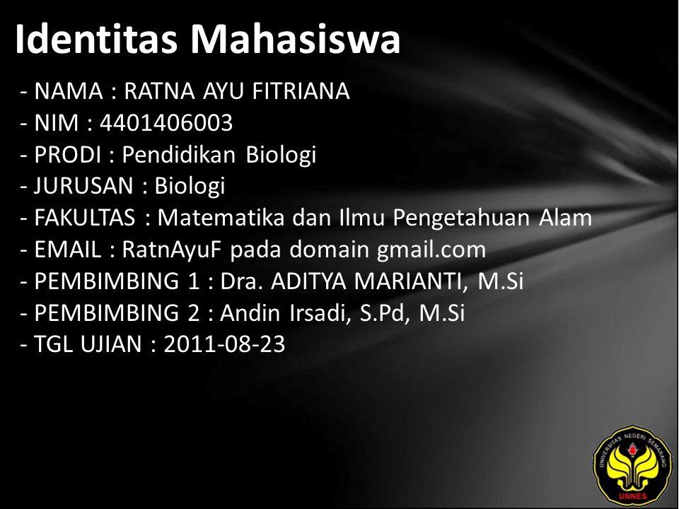 Identitas Mahasiswa - NAMA : RATNA AYU FITRIANA - NIM : 4401406003 - PRODI : Pendidikan Biologi - JURUSAN : Biologi - FAKULTAS : Matematika dan Ilmu Pengetahuan Alam - EMAIL : RatnAyuF pada domain gmail.com - PEMBIMBING 1 : Dra.