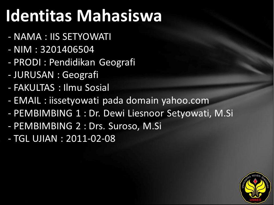 Identitas Mahasiswa - NAMA : IIS SETYOWATI - NIM : 3201406504 - PRODI : Pendidikan Geografi - JURUSAN : Geografi - FAKULTAS : Ilmu Sosial - EMAIL : iissetyowati pada domain yahoo.com - PEMBIMBING 1 : Dr.