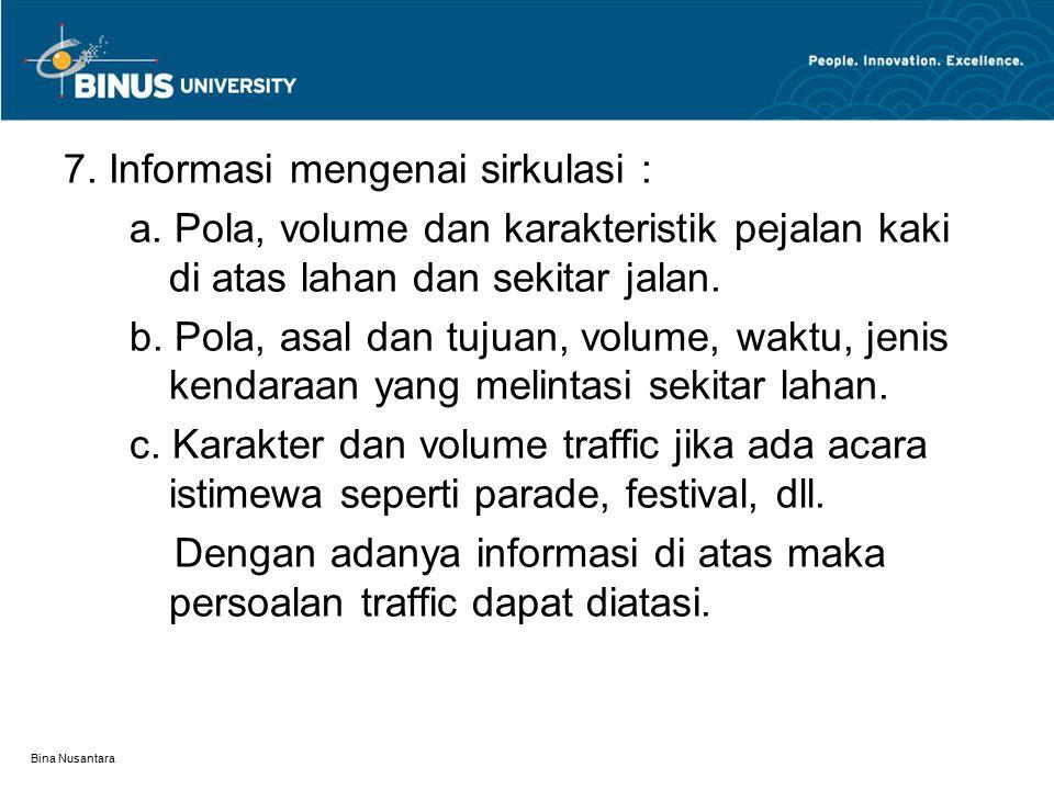 Bina Nusantara 7. Informasi mengenai sirkulasi : a. Pola, volume dan karakteristik pejalan kaki di atas lahan dan sekitar jalan. b. Pola, asal dan tuj