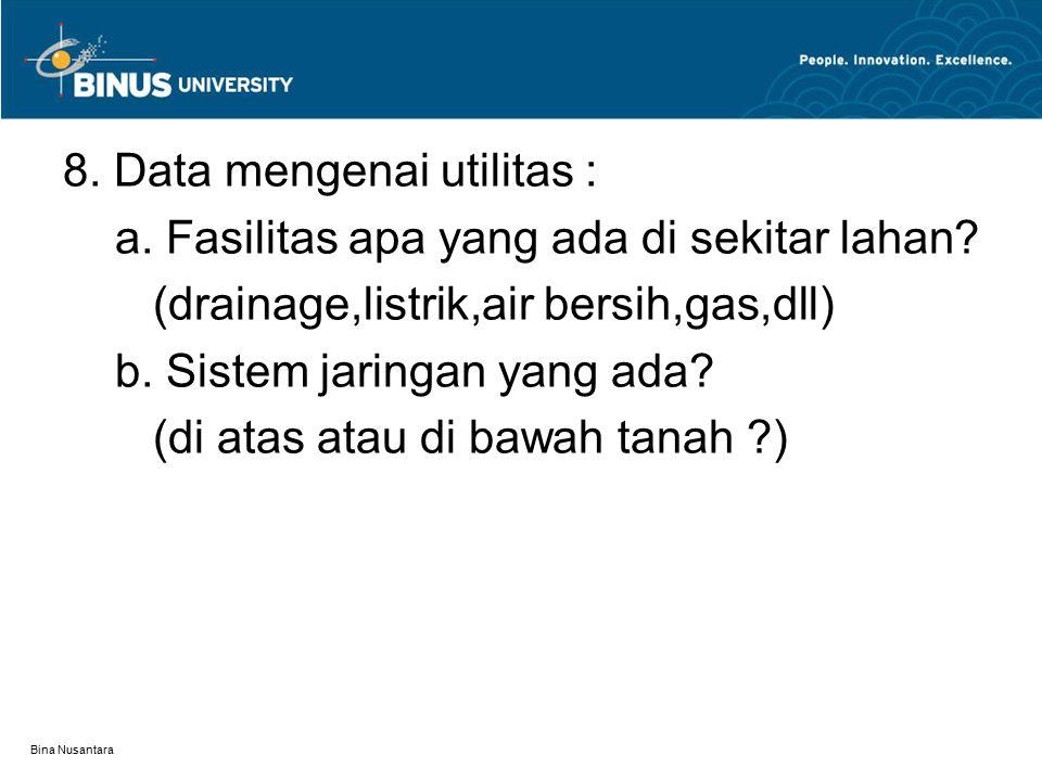 Bina Nusantara 8. Data mengenai utilitas : a. Fasilitas apa yang ada di sekitar lahan? (drainage,listrik,air bersih,gas,dll) b. Sistem jaringan yang a