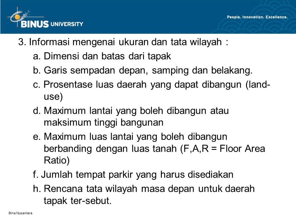 Bina Nusantara 3. Informasi mengenai ukuran dan tata wilayah : a. Dimensi dan batas dari tapak b. Garis sempadan depan, samping dan belakang. c. Prose