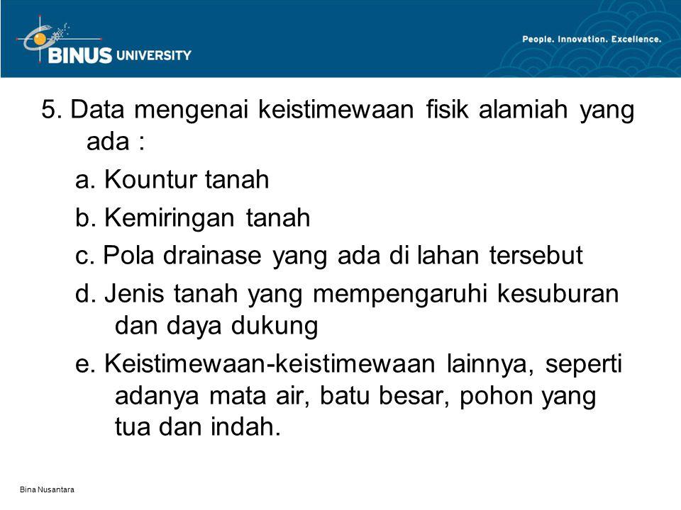 Bina Nusantara 5. Data mengenai keistimewaan fisik alamiah yang ada : a. Kountur tanah b. Kemiringan tanah c. Pola drainase yang ada di lahan tersebut