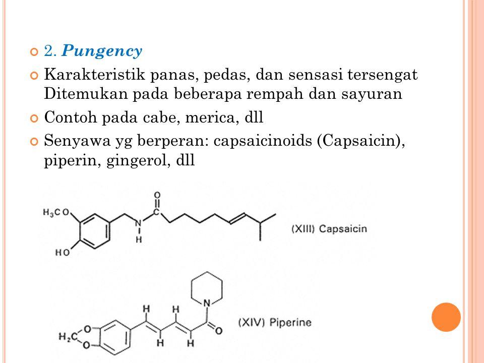 2. Pungency Karakteristik panas, pedas, dan sensasi tersengat Ditemukan pada beberapa rempah dan sayuran Contoh pada cabe, merica, dll Senyawa yg berp