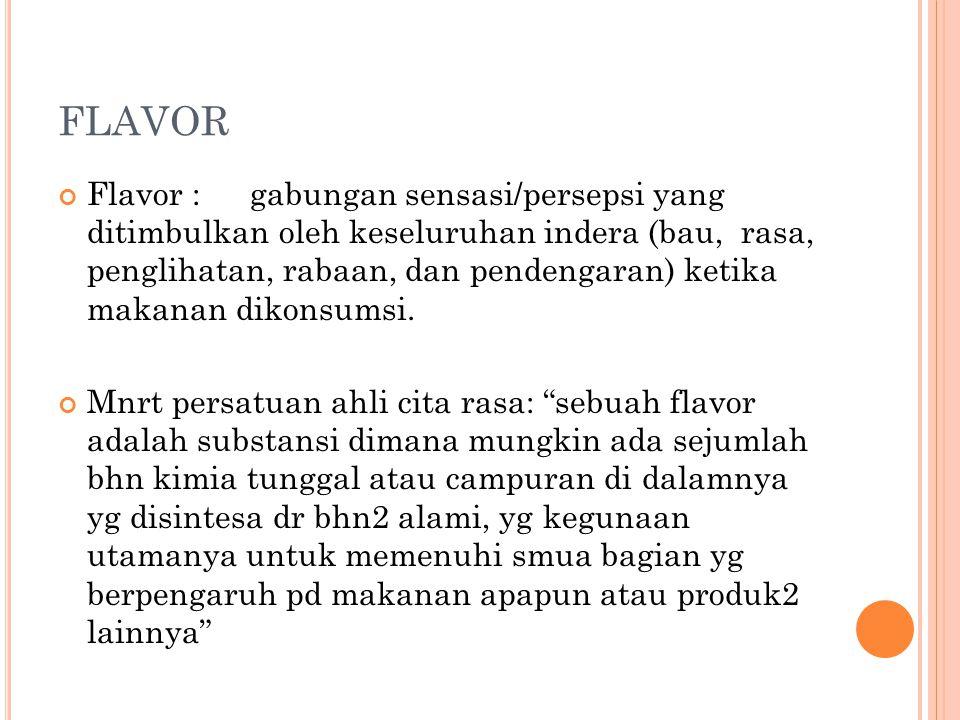 FLAVOR Flavor : gabungan sensasi/persepsi yang ditimbulkan oleh keseluruhan indera (bau, rasa, penglihatan, rabaan, dan pendengaran) ketika makanan di