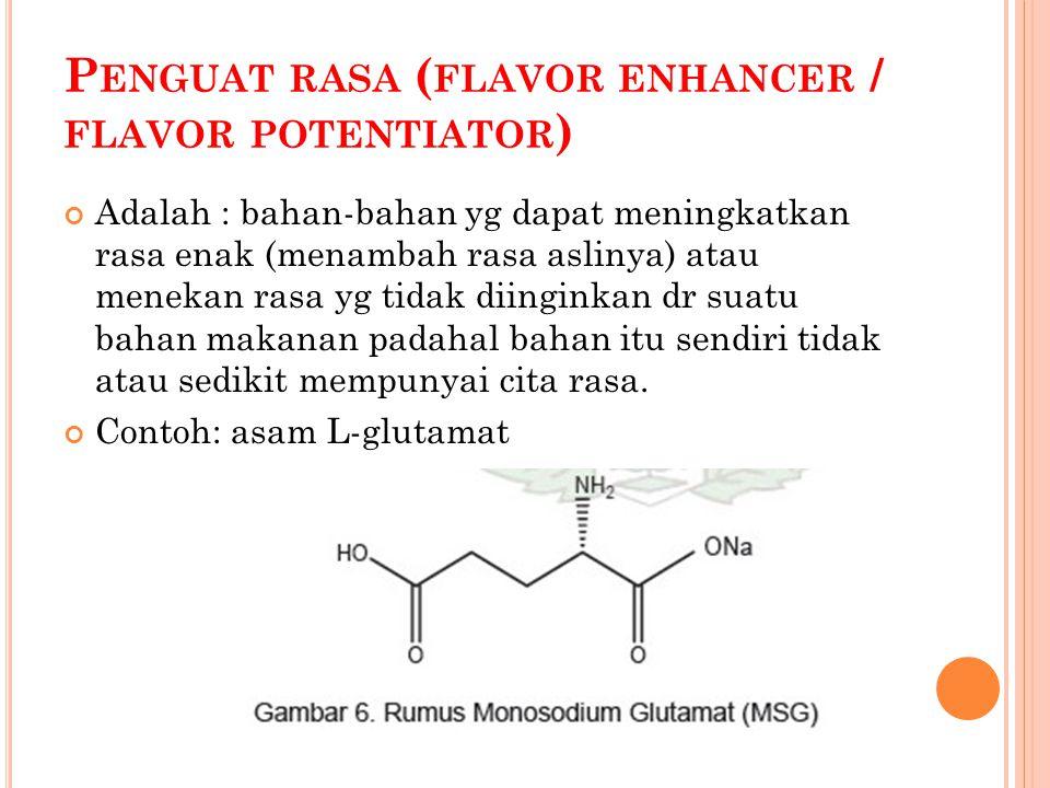 P ENGUAT RASA ( FLAVOR ENHANCER / FLAVOR POTENTIATOR ) Adalah : bahan-bahan yg dapat meningkatkan rasa enak (menambah rasa aslinya) atau menekan rasa