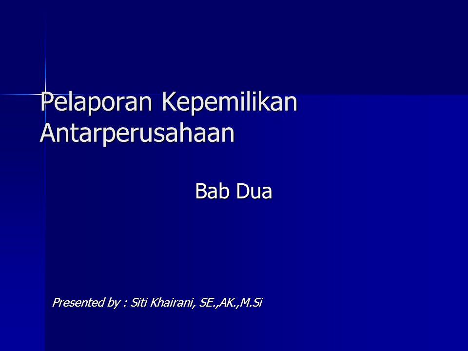 Pelaporan Kepemilikan Antarperusahaan Bab Dua Presented by : Siti Khairani, SE.,AK.,M.Si
