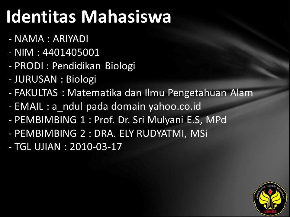 Identitas Mahasiswa - NAMA : ARIYADI - NIM : 4401405001 - PRODI : Pendidikan Biologi - JURUSAN : Biologi - FAKULTAS : Matematika dan Ilmu Pengetahuan Alam - EMAIL : a_ndul pada domain yahoo.co.id - PEMBIMBING 1 : Prof.