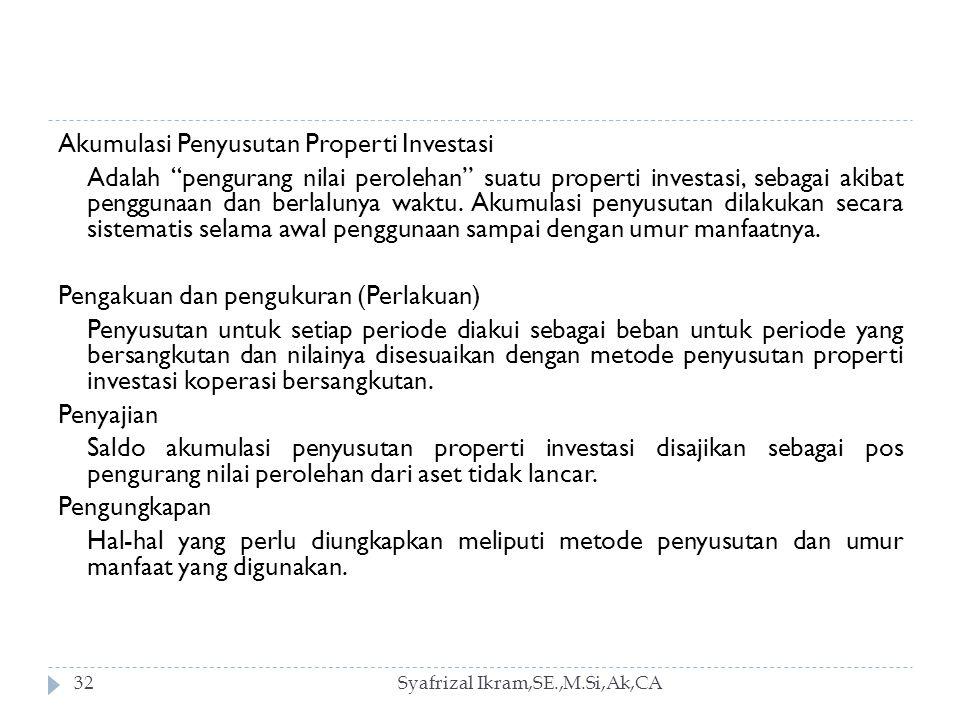 Syafrizal Ikram,SE.,M.Si,Ak,CA32 Akumulasi Penyusutan Properti Investasi Adalah pengurang nilai perolehan suatu properti investasi, sebagai akibat penggunaan dan berlalunya waktu.