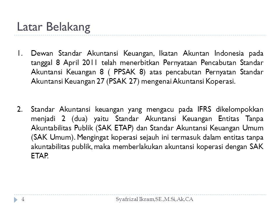 Latar Belakang Syafrizal Ikram,SE.,M.Si,Ak,CA4 1.Dewan Standar Akuntansi Keuangan, Ikatan Akuntan Indonesia pada tanggal 8 April 2011 telah menerbitkan Pernyataan Pencabutan Standar Akuntansi Keuangan 8 ( PPSAK 8) atas pencabutan Pernyatan Standar Akuntansi Keuangan 27 (PSAK 27) mengenai Akuntansi Koperasi.