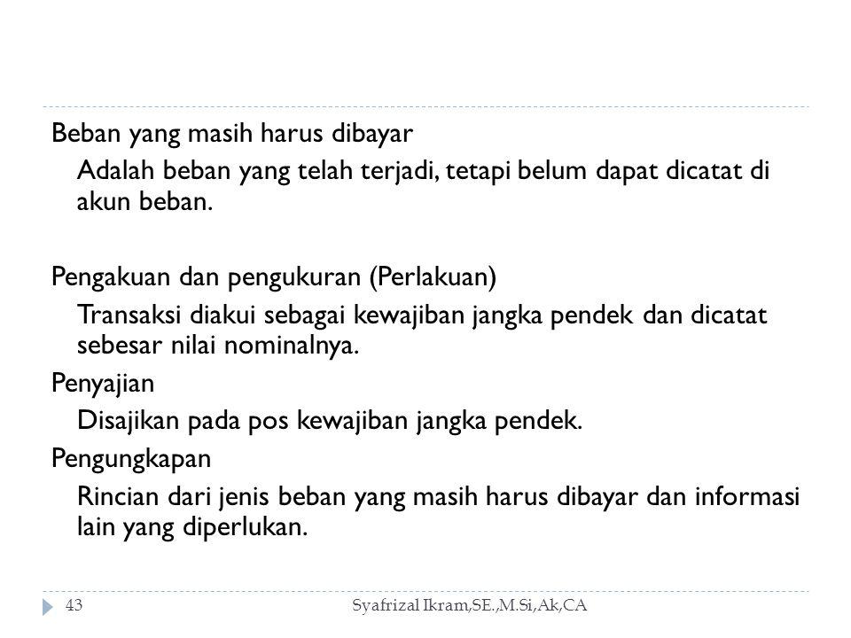 Syafrizal Ikram,SE.,M.Si,Ak,CA43 Beban yang masih harus dibayar Adalah beban yang telah terjadi, tetapi belum dapat dicatat di akun beban.