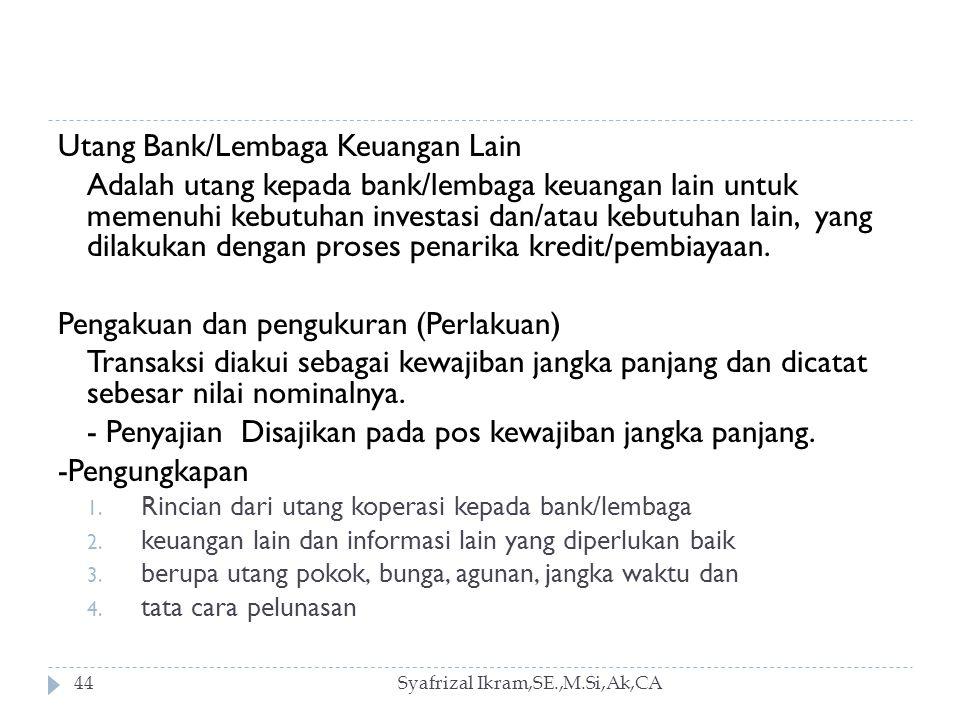 Syafrizal Ikram,SE.,M.Si,Ak,CA44 Utang Bank/Lembaga Keuangan Lain Adalah utang kepada bank/lembaga keuangan lain untuk memenuhi kebutuhan investasi dan/atau kebutuhan lain, yang dilakukan dengan proses penarika kredit/pembiayaan.
