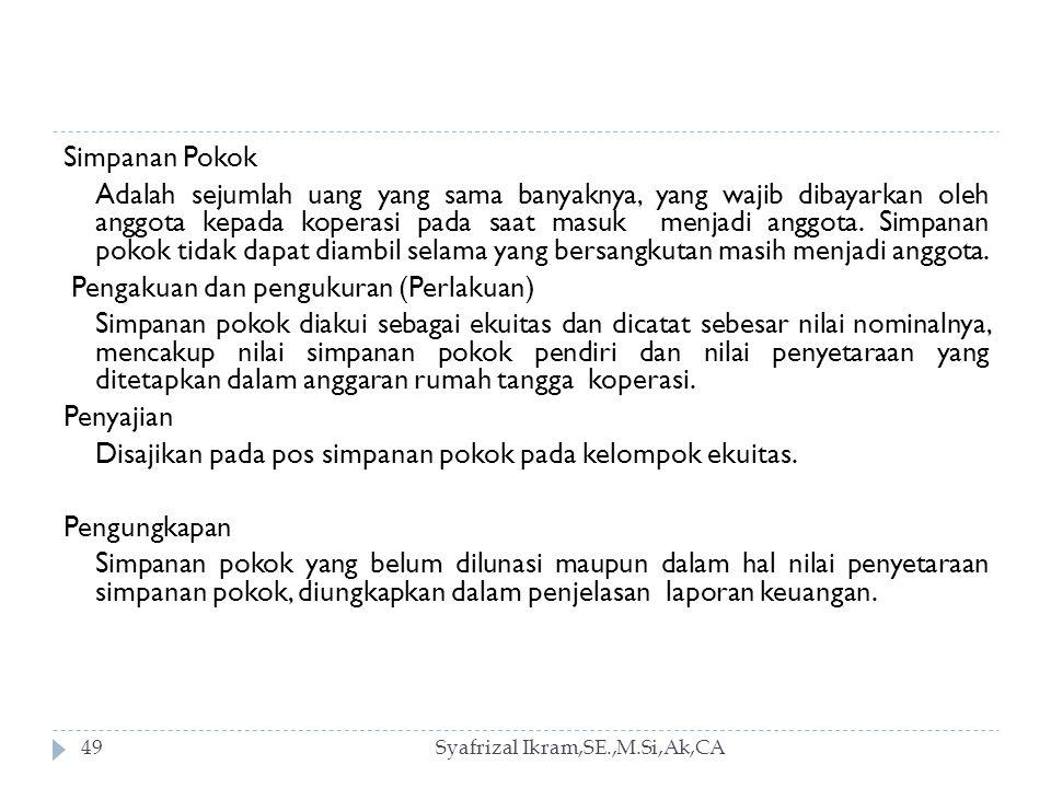 Syafrizal Ikram,SE.,M.Si,Ak,CA49 Simpanan Pokok Adalah sejumlah uang yang sama banyaknya, yang wajib dibayarkan oleh anggota kepada koperasi pada saat masuk menjadi anggota.