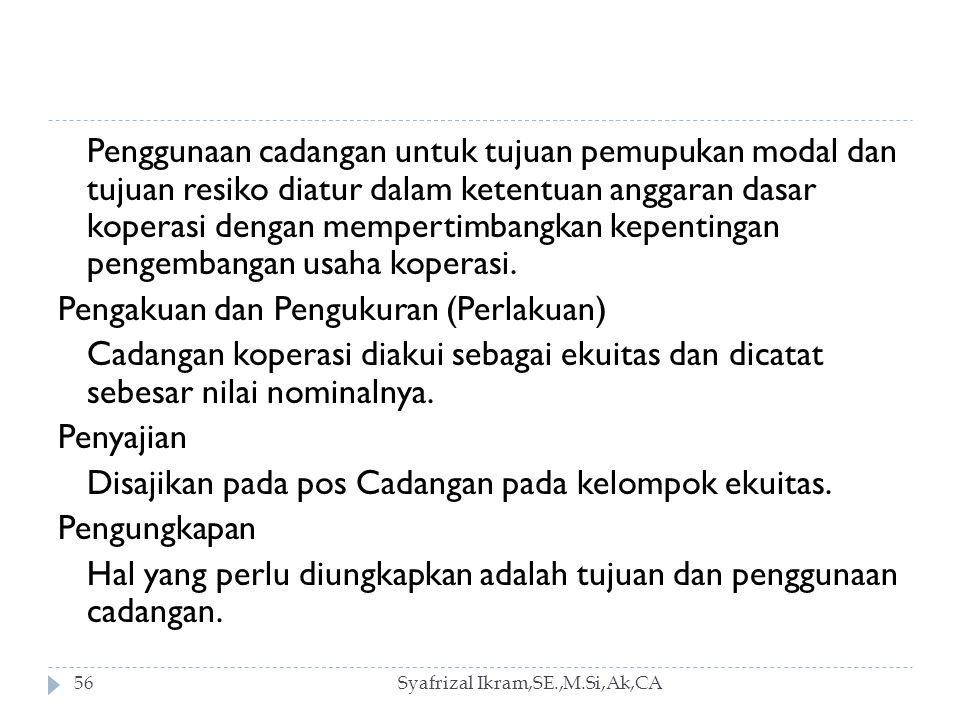 Syafrizal Ikram,SE.,M.Si,Ak,CA56 Penggunaan cadangan untuk tujuan pemupukan modal dan tujuan resiko diatur dalam ketentuan anggaran dasar koperasi dengan mempertimbangkan kepentingan pengembangan usaha koperasi.