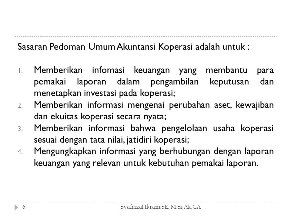 Syafrizal Ikram,SE.,M.Si,Ak,CA7 Ruang Lingkup Pedoman umum akuntansi koperasi ini mengatur informasi keuangan koperasi yang disajikan dalam : 1.