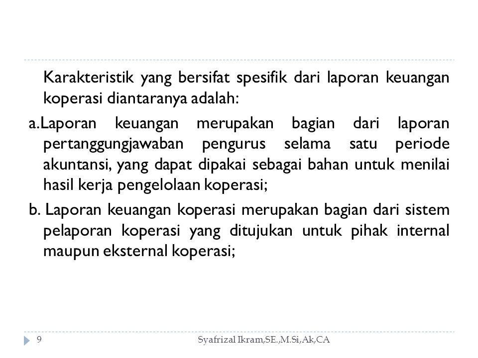 Syafrizal Ikram,SE.,M.Si,Ak,CA9 Karakteristik yang bersifat spesifik dari laporan keuangan koperasi diantaranya adalah: a.Laporan keuangan merupakan bagian dari laporan pertanggungjawaban pengurus selama satu periode akuntansi, yang dapat dipakai sebagai bahan untuk menilai hasil kerja pengelolaan koperasi; b.