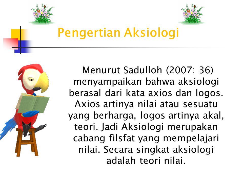 Menurut Sadulloh (2007: 36) menyampaikan bahwa aksiologi berasal dari kata axios dan logos. Axios artinya nilai atau sesuatu yang berharga, logos arti