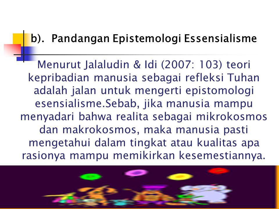 b). Pandangan Epistemologi Essensialisme Menurut Jalaludin & Idi (2007: 103) teori kepribadian manusia sebagai refleksi Tuhan adalah jalan untuk menge