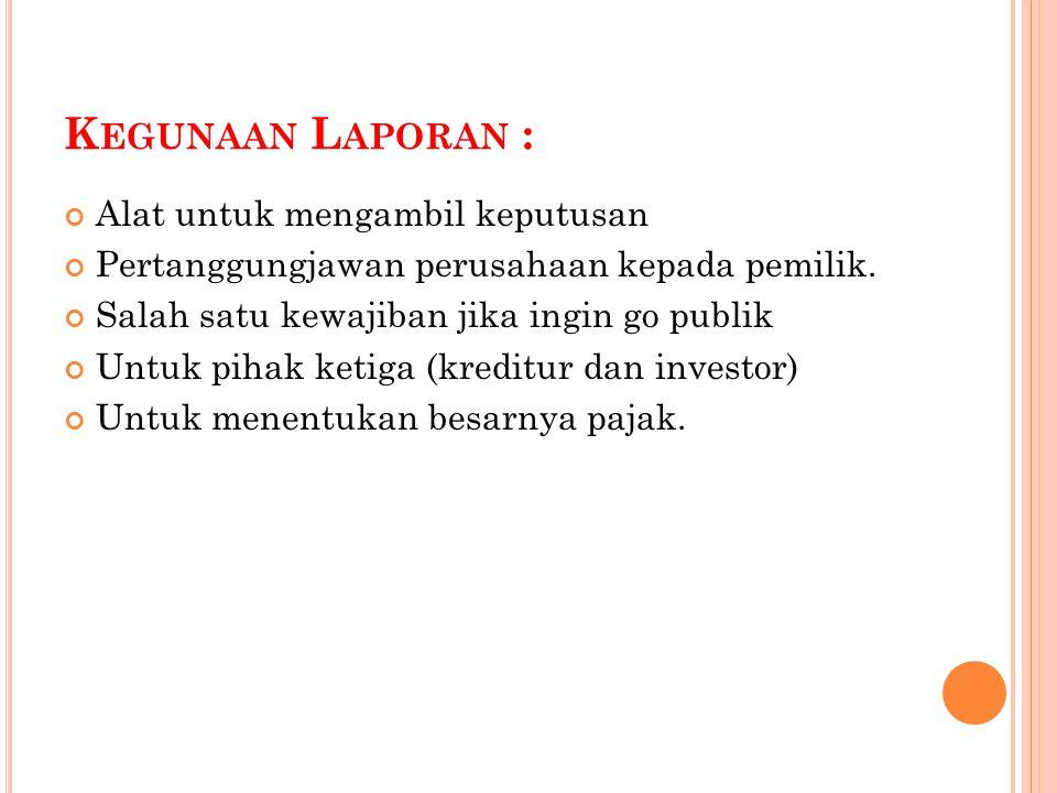 K EGUNAAN L APORAN : Alat untuk mengambil keputusan Pertanggungjawan perusahaan kepada pemilik.