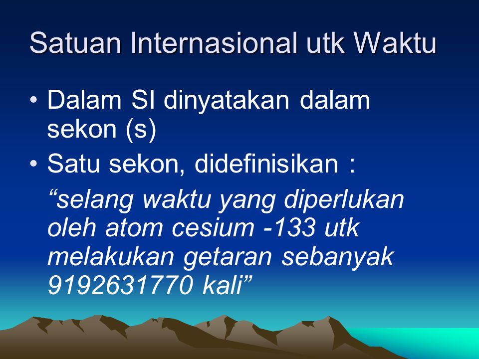 "Satuan Internasional utk Waktu Dalam SI dinyatakan dalam sekon (s) Satu sekon, didefinisikan : ""selang waktu yang diperlukan oleh atom cesium -133 utk"