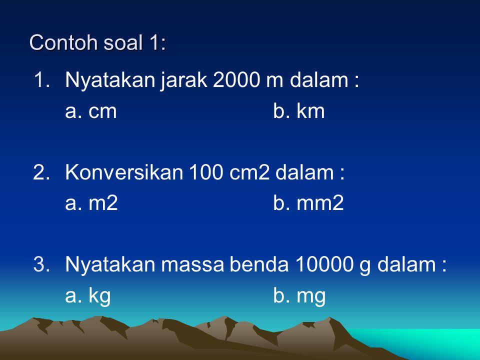Contoh soal 1: 1.Nyatakan jarak 2000 m dalam : a. cmb. km 2.Konversikan 100 cm2 dalam : a. m2b. mm2 3.Nyatakan massa benda 10000 g dalam : a. kgb. mg