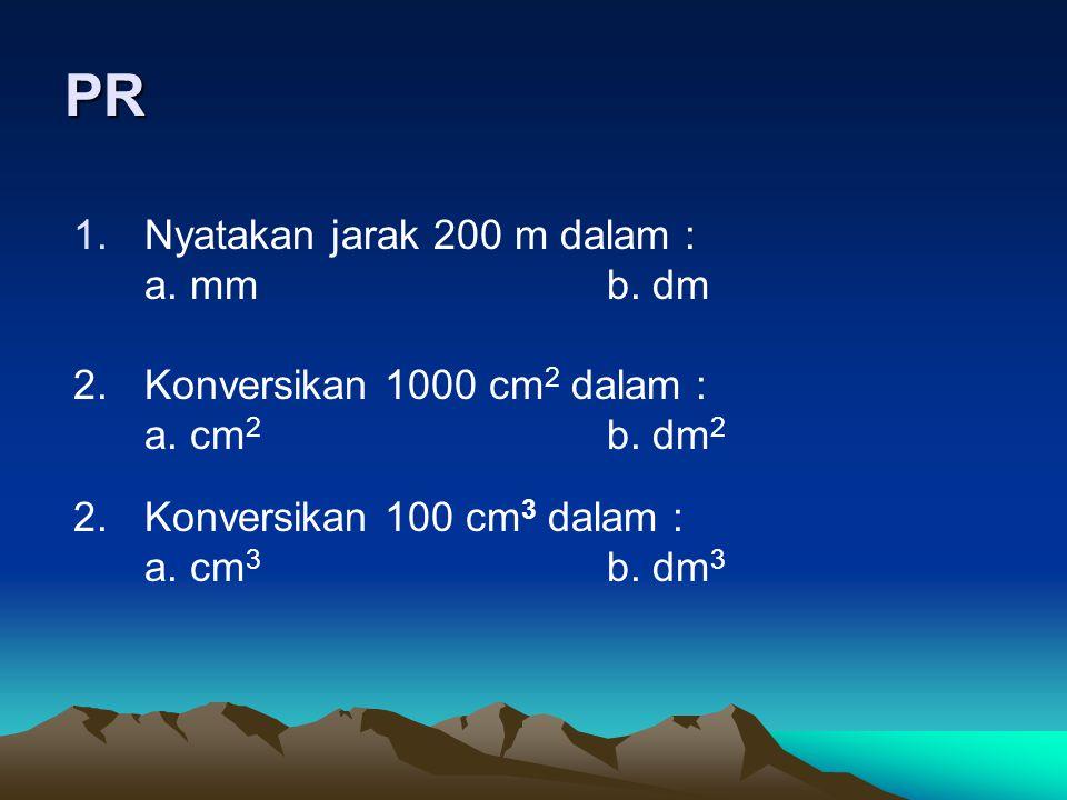 PR 1.Nyatakan jarak 200 m dalam : a. mmb. dm 2.Konversikan 1000 cm 2 dalam : a. cm 2 b. dm 2 2.Konversikan 100 cm 3 dalam : a. cm 3 b. dm 3