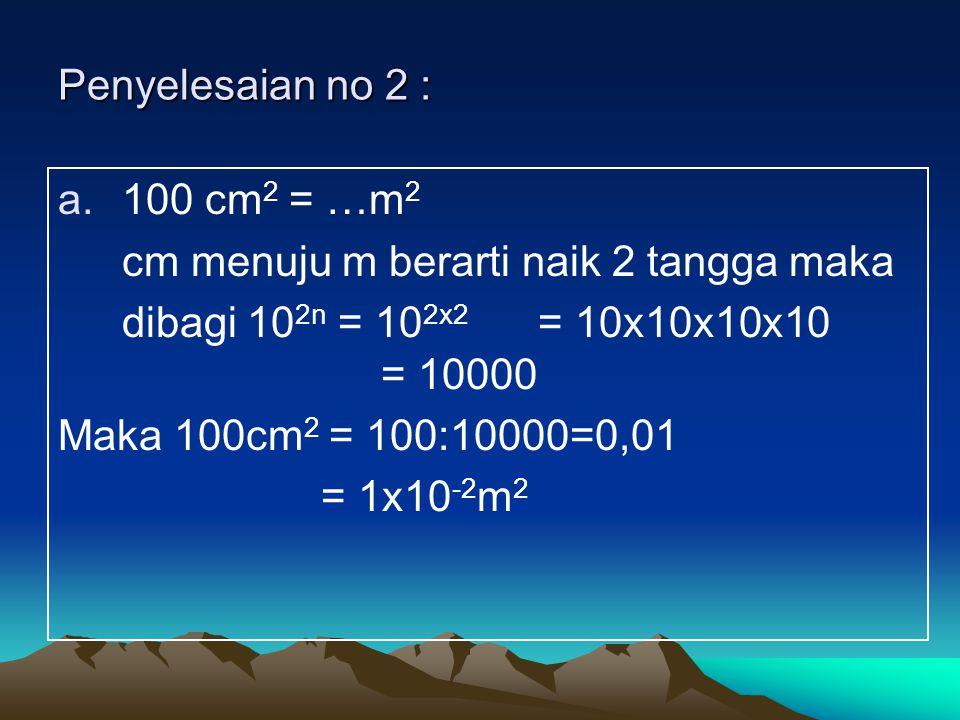 Penyelesaian no 2 : a.100 cm 2 = …m 2 cm menuju m berarti naik 2 tangga maka dibagi 10 2n = 10 2x2 = 10x10x10x10 = 10000 Maka 100cm 2 = 100:10000=0,01