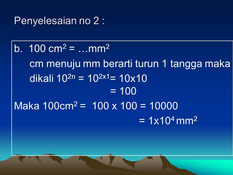 Penyelesaian no 2 : b. 100 cm 2 = …mm 2 cm menuju mm berarti turun 1 tangga maka dikali 10 2n = 10 2x1 = 10x10 = 100 Maka 100cm 2 = 100 x 100 = 10000