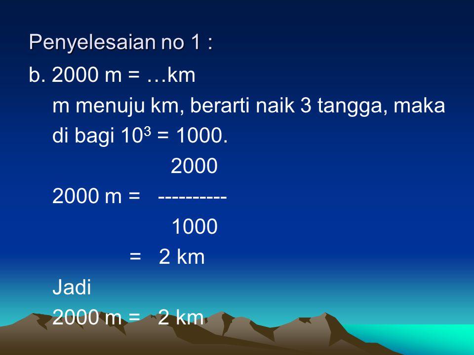 Penyelesaian no 1 : b. 2000 m = …km m menuju km, berarti naik 3 tangga, maka di bagi 10 3 = 1000. 2000 2000 m = ---------- 1000 = 2 km Jadi 2000 m = 2