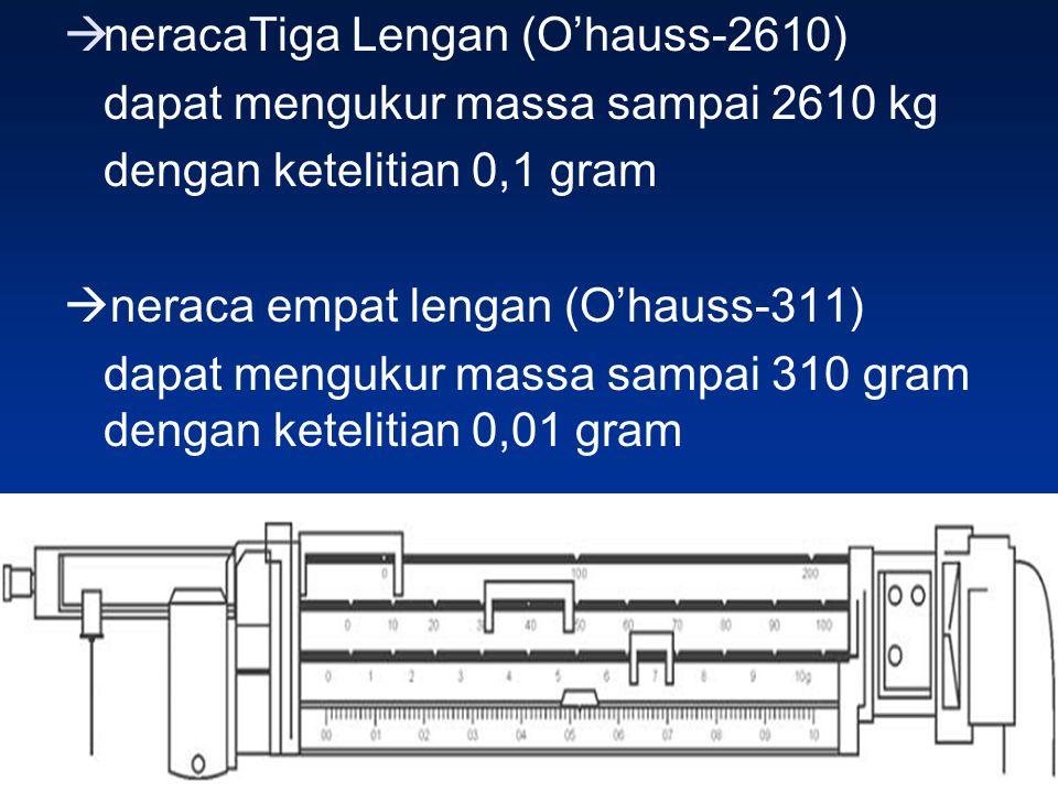  neracaTiga Lengan (O'hauss-2610) dapat mengukur massa sampai 2610 kg dengan ketelitian 0,1 gram  neraca empat lengan (O'hauss-311) dapat mengukur m