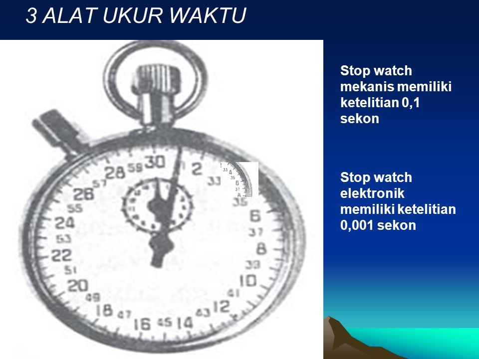 3 ALAT UKUR WAKTU Stop watch mekanis memiliki ketelitian 0,1 sekon Stop watch elektronik memiliki ketelitian 0,001 sekon