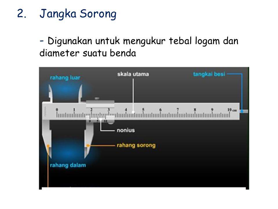2.Jangka Sorong - Digunakan untuk mengukur tebal logam dan diameter suatu benda