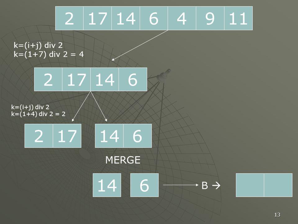 13 2171196414 217614 k=(i+j) div 2 k=(1+7) div 2 = 4 217 k=(i+j) div 2 k=(1+4) div 2 = 2 614 6 MERGE B 