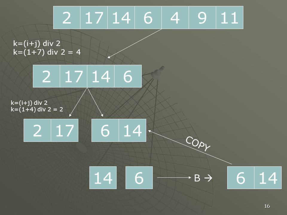 16 2171196414 217614 k=(i+j) div 2 k=(1+7) div 2 = 4 217 k=(i+j) div 2 k=(1+4) div 2 = 2 146 66 B  COPY