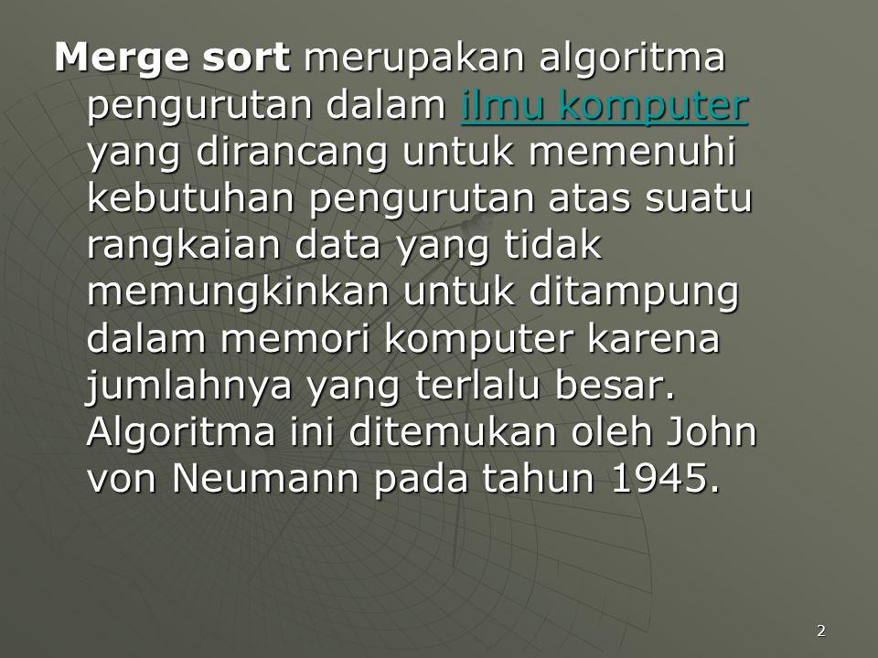 Merge sort merupakan algoritma pengurutan dalam ilmu komputer yang dirancang untuk memenuhi kebutuhan pengurutan atas suatu rangkaian data yang tidak