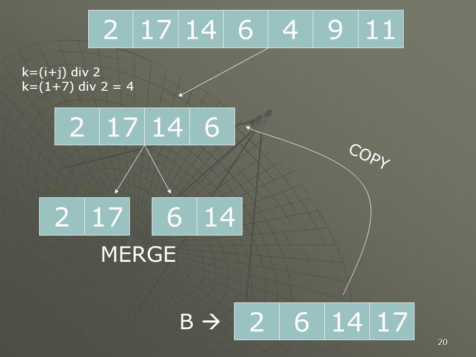 20 2171196414 217614 k=(i+j) div 2 k=(1+7) div 2 = 4 217146 MERGE 261714 B  COPY