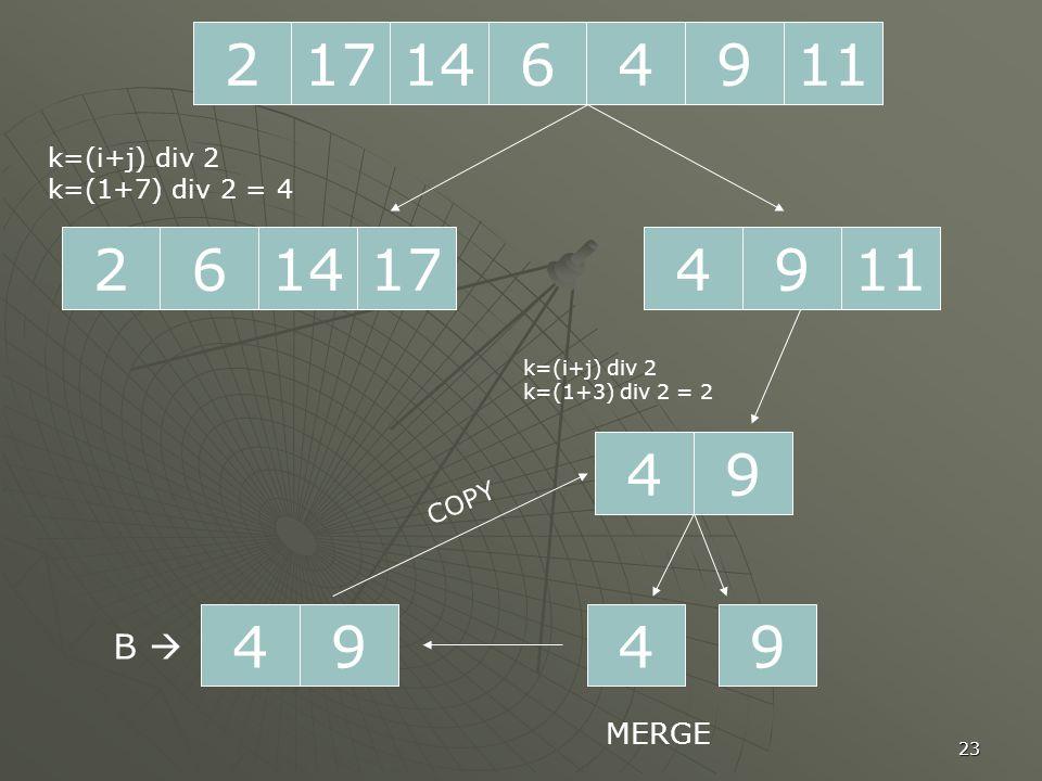 23 2171196414 261714 k=(i+j) div 2 k=(1+7) div 2 = 4 1194 94 k=(i+j) div 2 k=(1+3) div 2 = 2 49 MERGE B  49 COPY