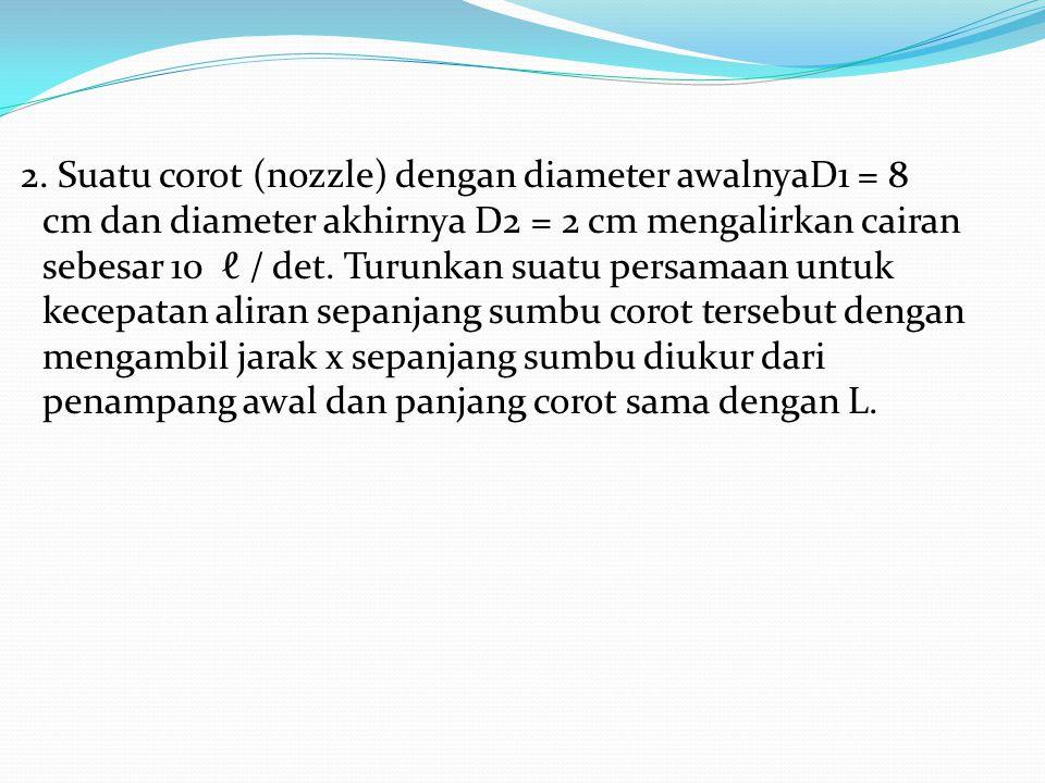 2. Suatu corot (nozzle) dengan diameter awalnyaD1 = 8 cm dan diameter akhirnya D2 = 2 cm mengalirkan cairan sebesar 10 ℓ / det. Turunkan suatu persama