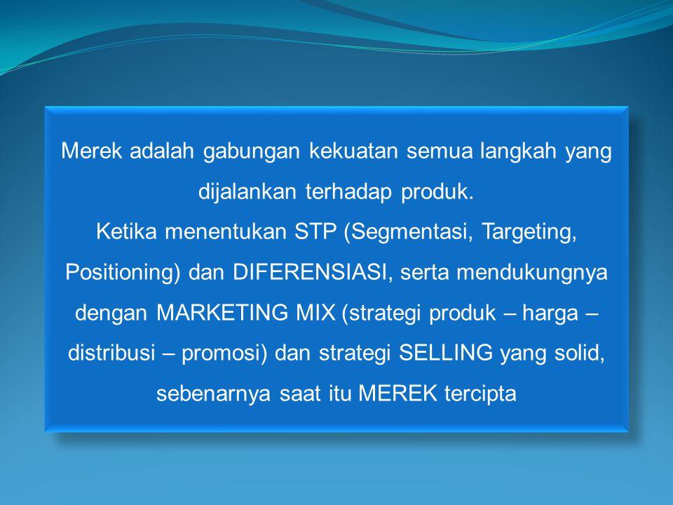Merek adalah gabungan kekuatan semua langkah yang dijalankan terhadap produk. Ketika menentukan STP (Segmentasi, Targeting, Positioning) dan DIFERENSI