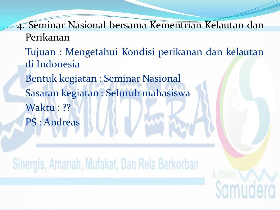 4. Seminar Nasional bersama Kementrian Kelautan dan Perikanan Tujuan : Mengetahui Kondisi perikanan dan kelautan di Indonesia Bentuk kegiatan : Semina