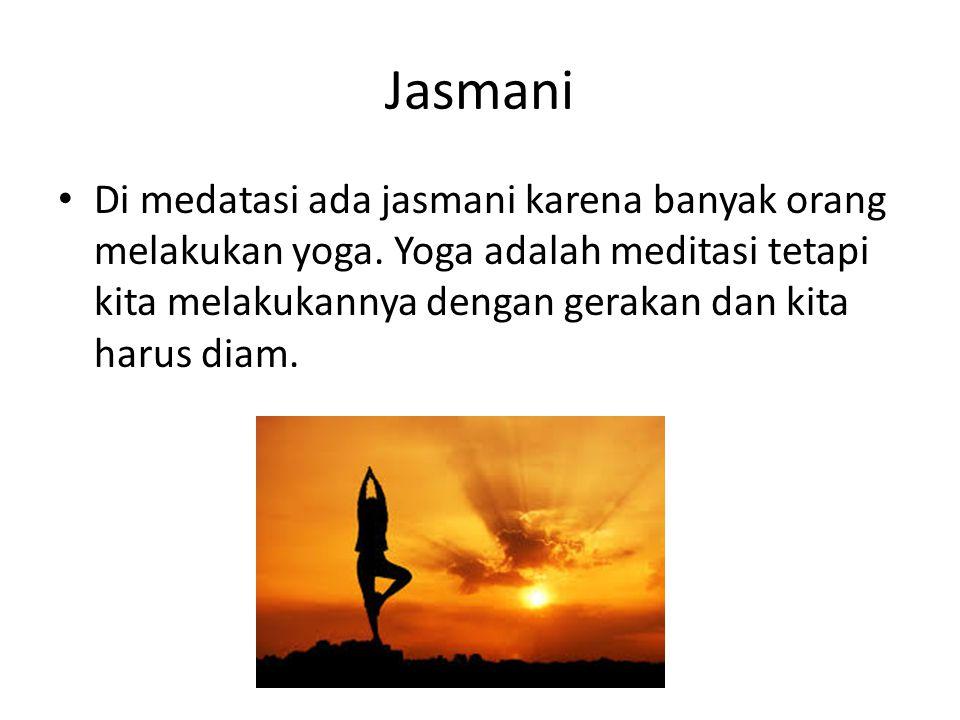 Jasmani Di medatasi ada jasmani karena banyak orang melakukan yoga. Yoga adalah meditasi tetapi kita melakukannya dengan gerakan dan kita harus diam.