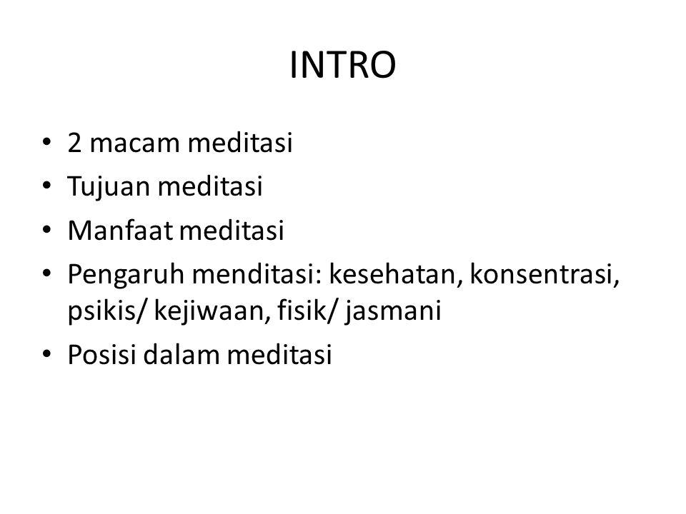 INTRO 2 macam meditasi Tujuan meditasi Manfaat meditasi Pengaruh menditasi: kesehatan, konsentrasi, psikis/ kejiwaan, fisik/ jasmani Posisi dalam medi