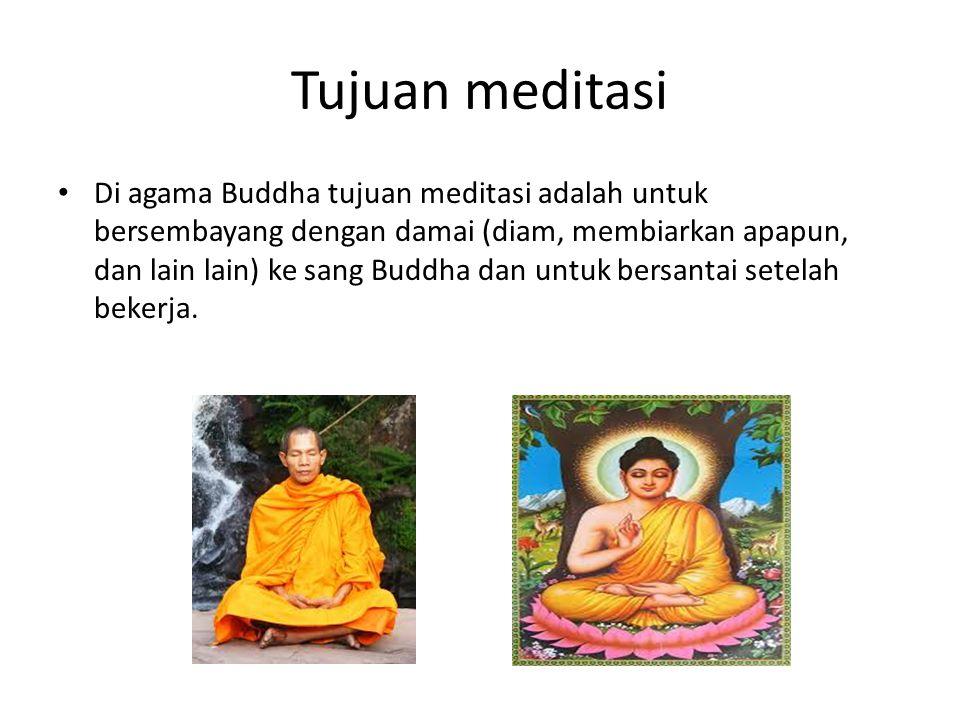 Tujuan meditasi Di agama Buddha tujuan meditasi adalah untuk bersembayang dengan damai (diam, membiarkan apapun, dan lain lain) ke sang Buddha dan unt