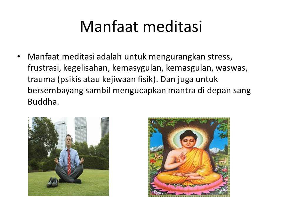 Manfaat meditasi Manfaat meditasi adalah untuk mengurangkan stress, frustrasi, kegelisahan, kemasygulan, kemasgulan, waswas, trauma (psikis atau kejiw