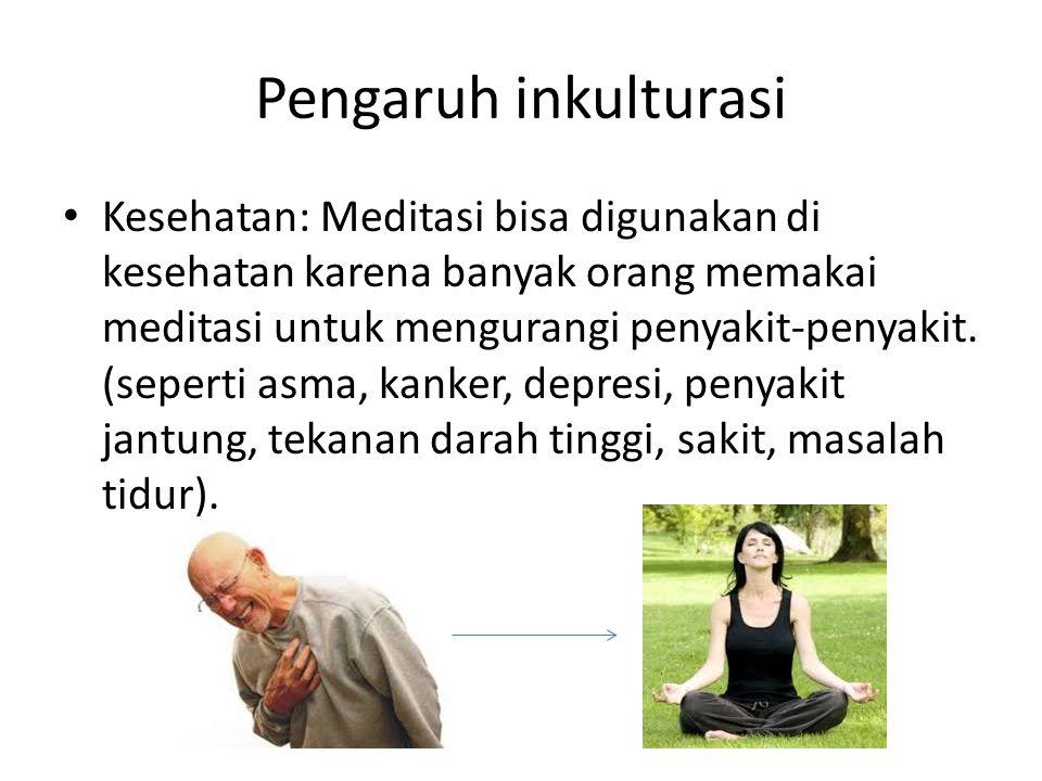 Pengaruh inkulturasi Kesehatan: Meditasi bisa digunakan di kesehatan karena banyak orang memakai meditasi untuk mengurangi penyakit-penyakit. (seperti